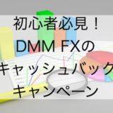 DMM FXの口座開設キャッシュバックキャンペーンは初心者必見!